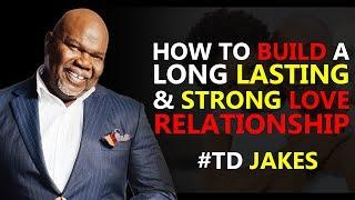 TD JAKES  ► HOW TO BUILD A LONG LASTING AND STRONG LOVE RELATIONSHIP