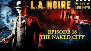 LA Noire - Episode 16 The Naked City - The Game Movie