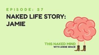 EP 27: Naked Life Story: Jamie