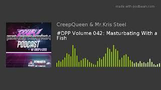 #DPP Volume 042: Masturbating With a Fish