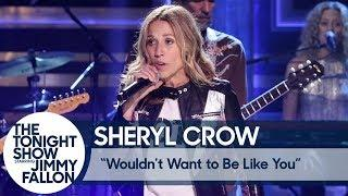 Sheryl Crow: Wouldn't Want to Be Like You