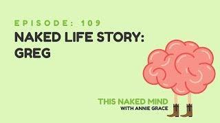 EP 109: Naked Life Story: Greg